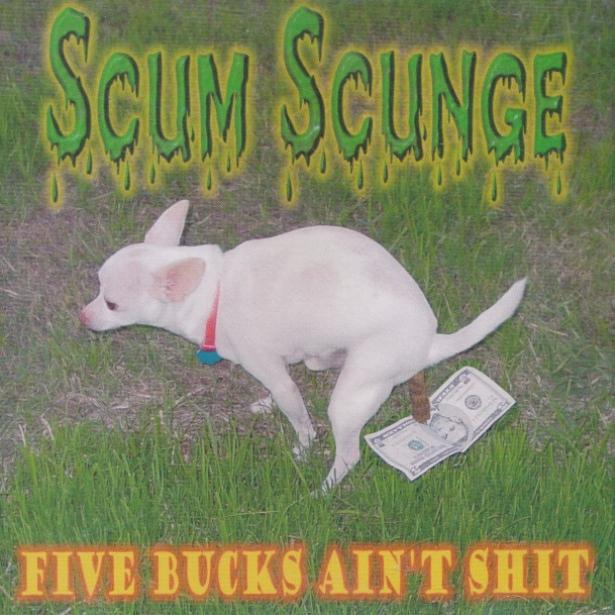 Scum Scunge - Five Bucks Ain't Shit