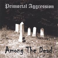 Primortal Aggression - Among the Dead