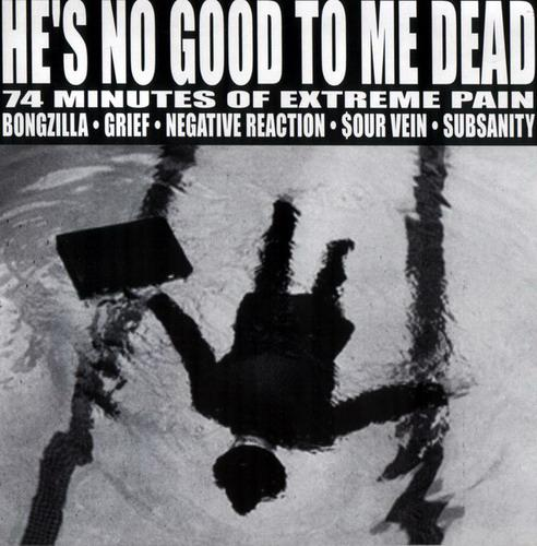 Grief / Sourvein / Bongzilla / Negative Reaction / Subsanity - He's No Good to Me Dead - 74 Minutes of Extreme Pain