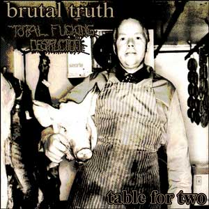Brutal Truth / Total Fucking Destruction - Table for Two