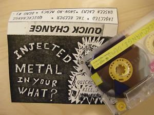 Quick Change - Injected Metal in Your What?