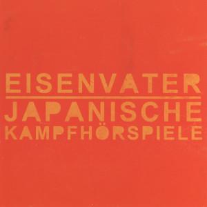 Japanische Kampfhörspiele / Eisenvater - Eisenvater / Japanische Kampfhörspiele