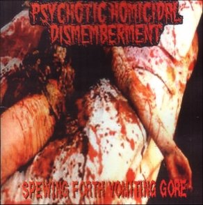Psychotic Homicidal Dismemberment - Spewing Forth Vomiting Gore