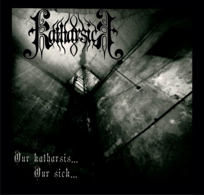 Katharsick - Our Katharsis... Our Sick...