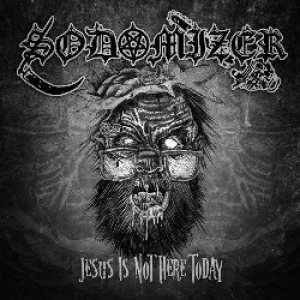 Sodomizer - Jesus Is Not Here Today