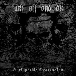 Fuck Off and Die! - Sociopathic Regression