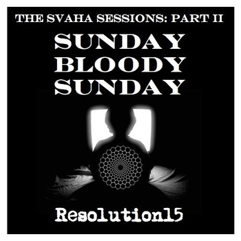Resolution15 - The Svaha Sessions Part II - Sunday Bloody Sunday