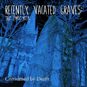 Recently Vacated Graves: True Zombie Metal - Consumed by Death