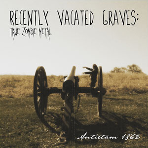 Recently Vacated Graves: True Zombie Metal - Antietam 1862