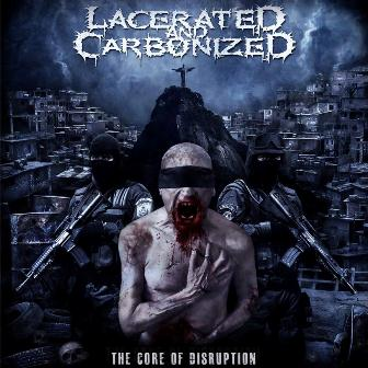 Lacerated and Carbonized - The Core of Disruption