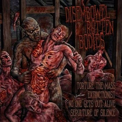 No One Gets Out Alive / Torture the Mass / Extinctionist / Sepulture of Silence - Disembowel Rotten Bodies