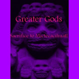 Greater Gods - Sacrifice to Mictecacihuatl