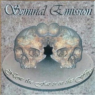 Seminal Emission - Now the Fat Is in the Fire