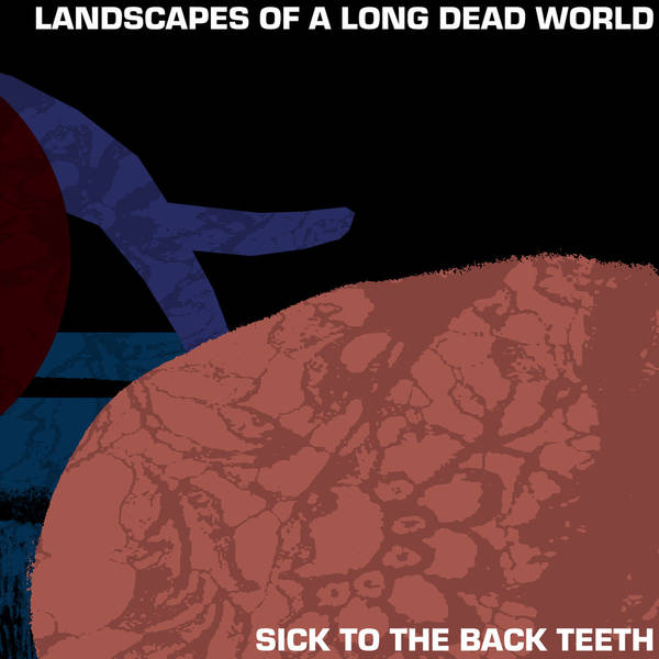 Sick to the Back Teeth - Landscapes of a Long Dead World