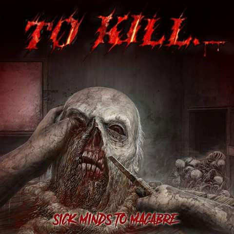 To Kill - Sick Minds to Macabre