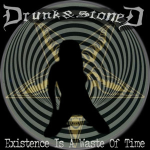 Drunk & Stoned - Existence Is a Waste of Time