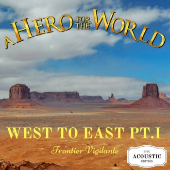 A Hero for the World - West to East, Pt. I: Frontier Vigilante (Epic Acoustic Edition)