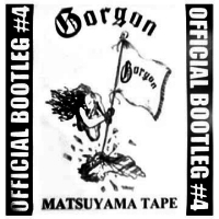 Gorgon - Matsuyama Tape - Official Bootleg 4