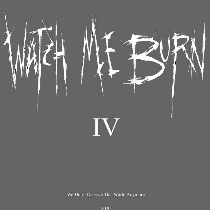 Watch Me Burn - IV (We Don't Deserve This World Anymore)